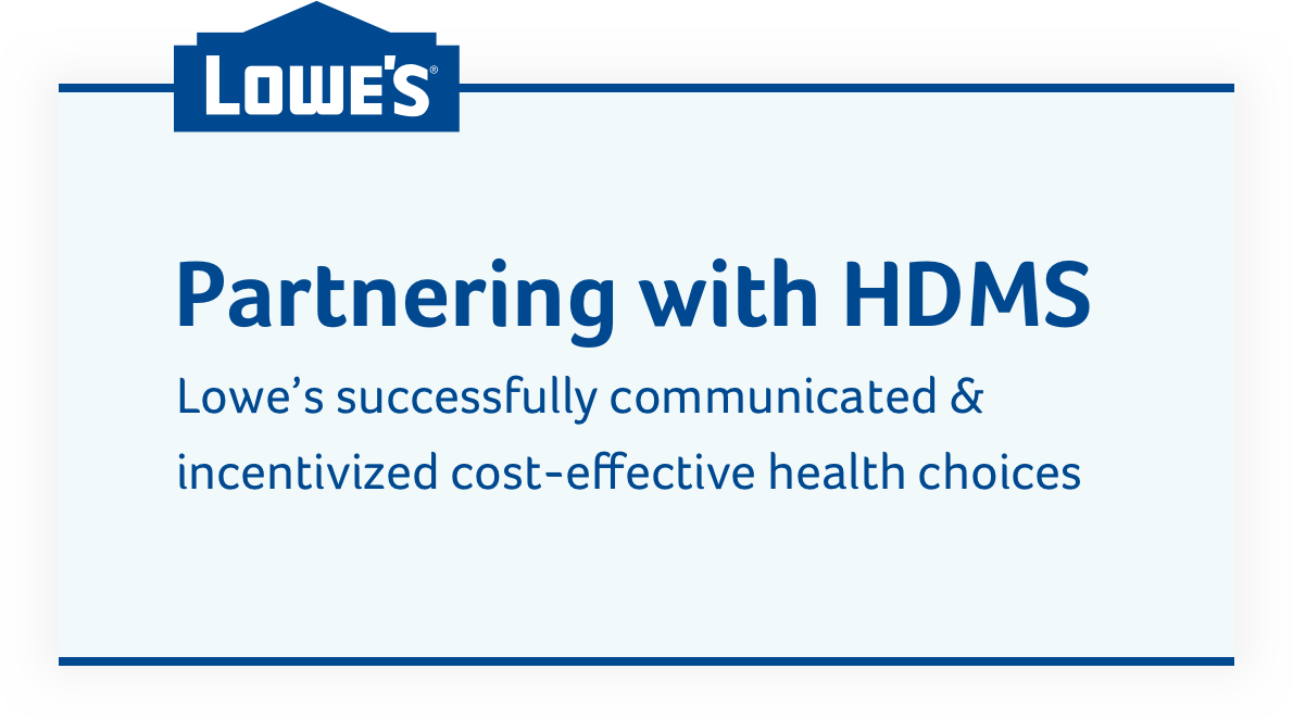 Partnering with HDMS, Lowe's successfully communicated and incentivized cost-effective health choices.