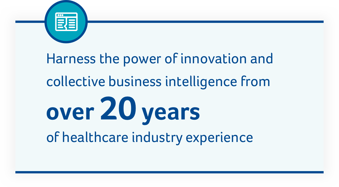 Harness the power of innovation and collective business intelligence from over 20 years of healthcare industry experience.